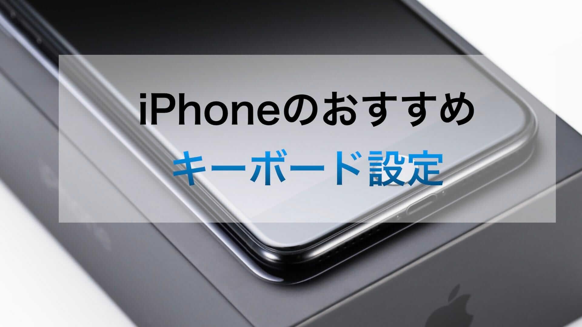 iPhoneのキーボード設定はこれで決まり:キーボード設定で今すぐ入力の最適化しよう