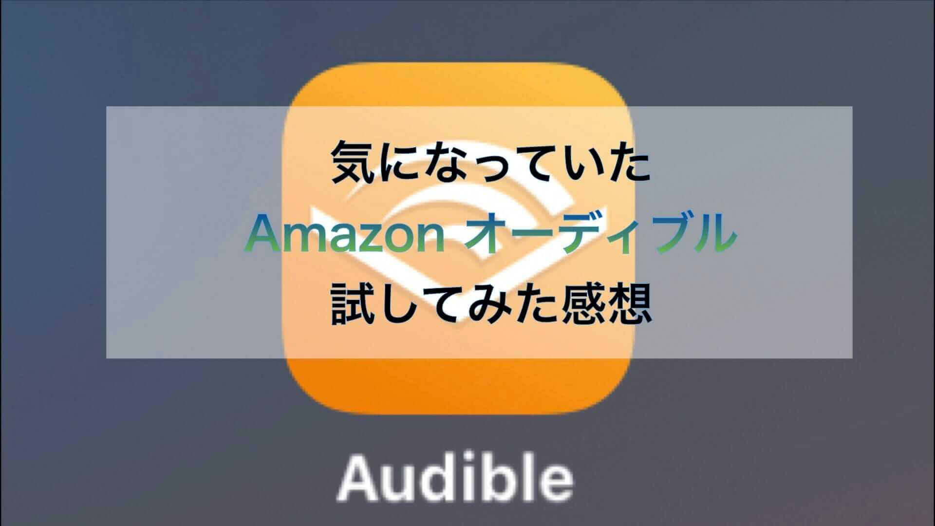気になっていたAmazonオーディブルを試してみた感想