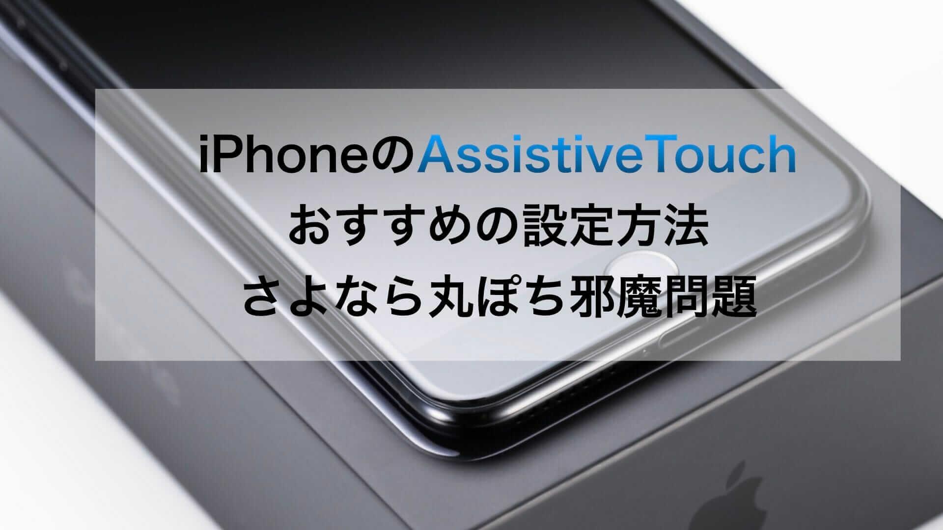 AssistiveTouchのすすめ:便利で邪魔ならないおすすめのiPhone設定方法